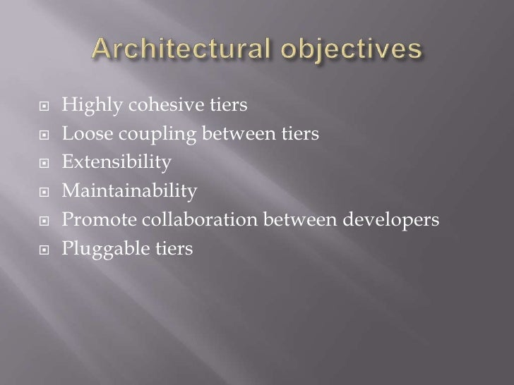 Architectural objectives<br />Highly cohesive tiers<br />Loose coupling between tiers<br />Extensibility<br />Maintainabil...