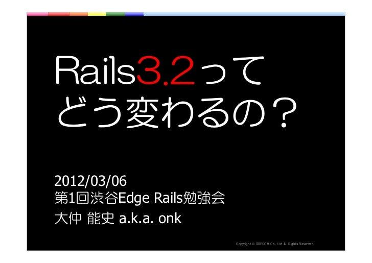 Rails3.2ってどう変わるの?2012/03/06第1回渋谷Edge Rails勉強会大仲 能史 a.k.a. onk                     thgirypoC   ©   .devreseR sthgiR llA dtL...