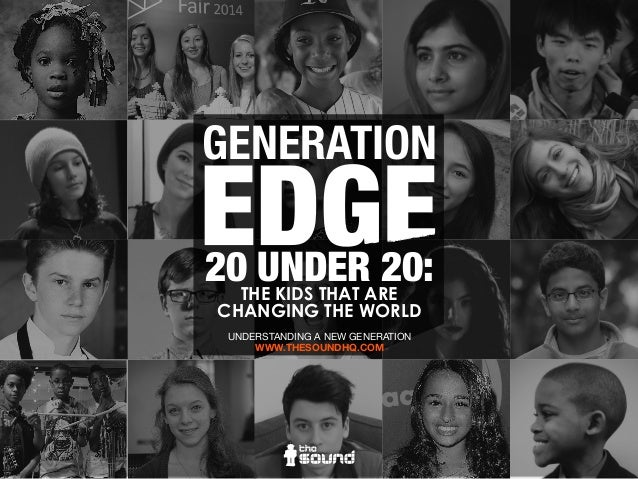 GENERATION 20 UNDER 20:THE KIDS THAT ARE CHANGING THE WORLD UNDERSTANDING A NEW GENERATION WWW.THESOUNDHQ.COM