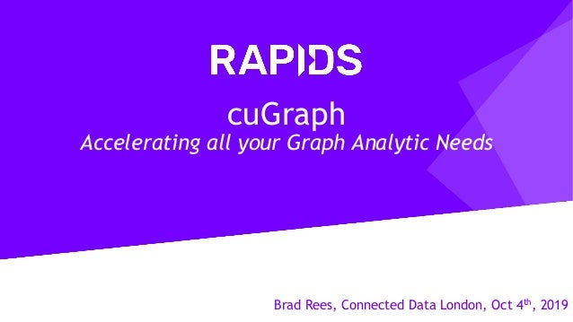 Brad Rees, Connected Data London, Oct 4th, 2019 cuGraph Accelerating all your Graph Analytic Needs