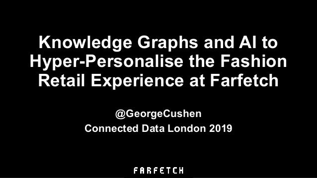 Knowledge Graphs and AI to Hyper-Personalise the Fashion Retail Experience at Farfetch @GeorgeCushen Connected Data London...