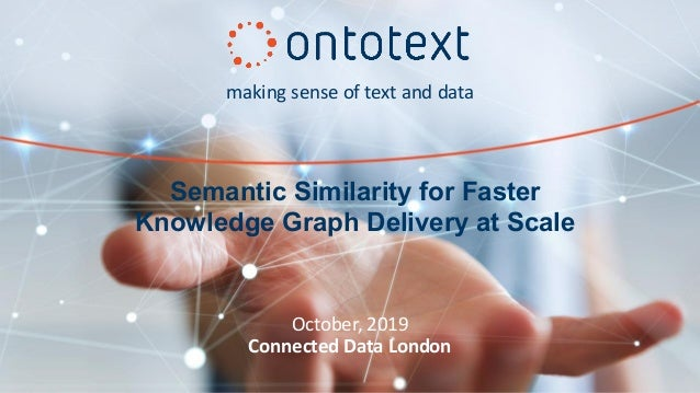 making sense of text and data October, 2019 Connected Data London Semantic Similarity for Faster Knowledge Graph Delivery ...