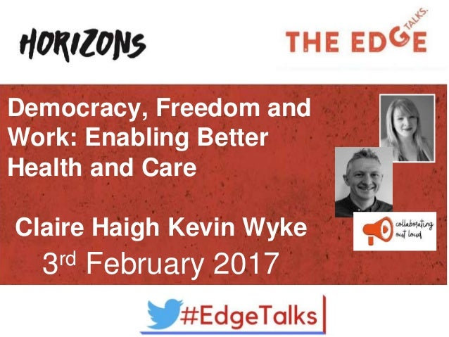 Democracy, Freedom and Work: Enabling Better Health and Care Claire Haigh Kevin Wyke 3rd February 2017