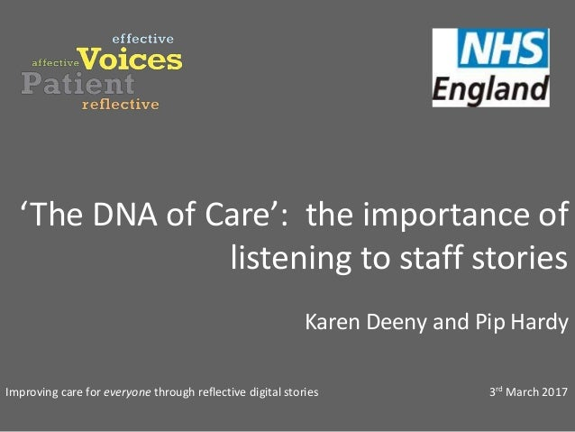 'The DNA of Care': the importance of listening to staff stories Karen Deeny and Pip Hardy Improving care for everyone thro...