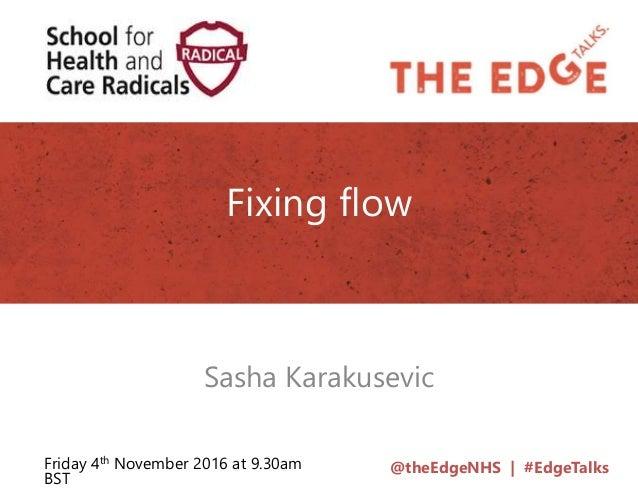 @theEdgeNHS | #EdgeTalks Fixing flow Sasha Karakusevic Friday 4th November 2016 at 9.30am BST