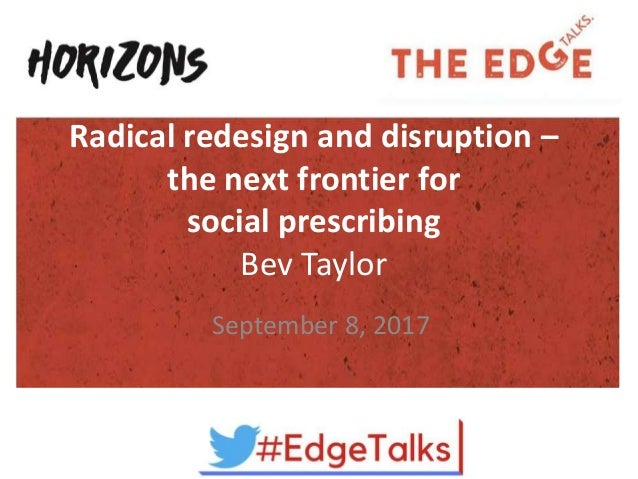 Radical redesign and disruption – the next frontier for social prescribing Bev Taylor September 8, 2017