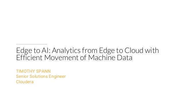Edge to AI: Analytics from Edge to Cloud with Efficient Movement of Machine Data TIMOTHY SPANN Senior Solutions Engineer C...
