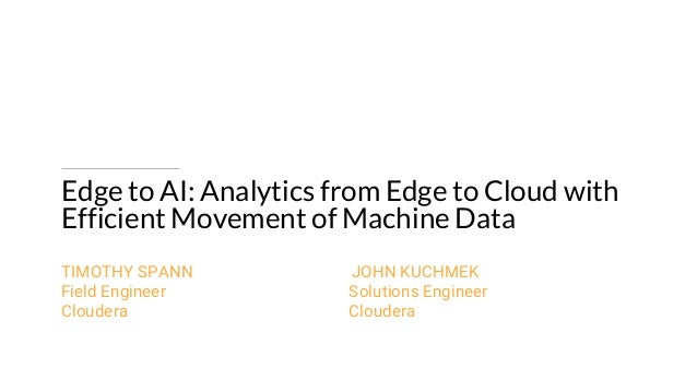 Edge to AI: Analytics from Edge to Cloud with Efficient Movement of Machine Data TIMOTHY SPANN JOHN KUCHMEK Field Engineer...