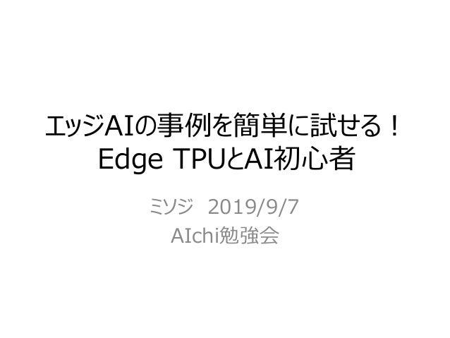 エッジAIの事例を簡単に試せる! Edge TPUとAI初心者 ミソジ 2019/9/7 AIchi勉強会