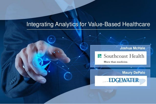 Integrating Analytics for Value-Based Healthcare Joshua McHale Maury DePalo