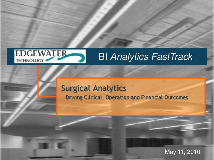 BI Analytics FastTrack<br />Surgical Analytics<br />   Driving Clinical, Operation and Financial Outcomes<br />May 11, 201...