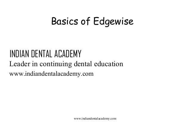 Basics of Edgewise INDIAN DENTAL ACADEMY Leader in continuing dental education www.indiandentalacademy.com  www.indiandent...