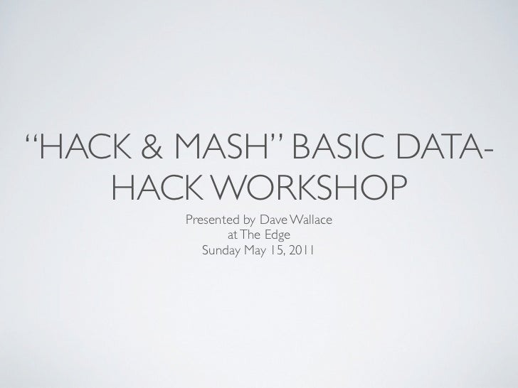 """HACK & MASH"" BASIC DATA-    HACK WORKSHOP        Presented by Dave Wallace               at The Edge           Sunday May..."