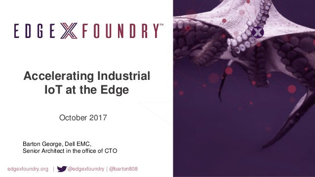 edgexfoundry.org | @edgexfoundry | @barton808 Accelerating Industrial IoT at the Edge October 2017 Barton George, Dell EMC...