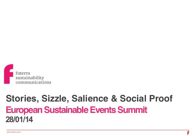 Stories, Sizzle, Salience & Social Proof ! European Sustainable Events Summit! 28/01/14 www.futerra.co.uk !