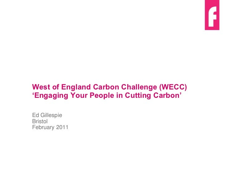 West of England Carbon Challenge (WECC)  ' Engaging Your People in Cutting Carbon ' Ed Gillespie Bristol February 2011
