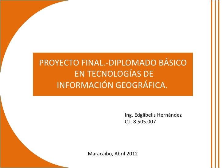 PROYECTO FINAL.-DIPLOMADO BÁSICO       EN TECNOLOGÍAS DE   INFORMACIÓN GEOGRÁFICA.                         Ing. Edglibelis...