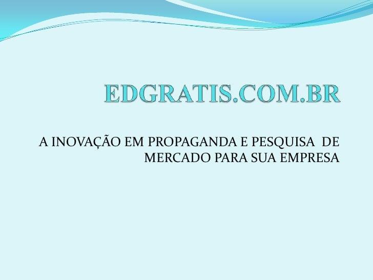 EDGRATIS.COM.BR<br />A INOVAÇÃO EM PROPAGANDA E PESQUISA  DE MERCADO PARA SUA EMPRESA<br />