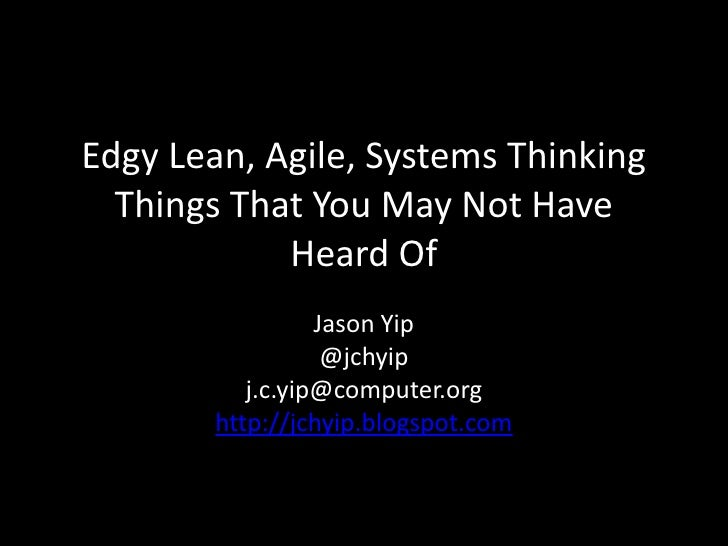 Edgy Lean, Agile, Systems Thinking  Things That You May Not Have            Heard Of                  Jason Yip           ...