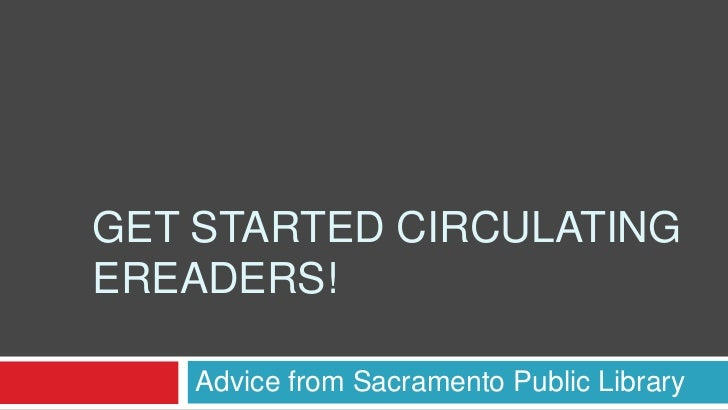GET STARTED CIRCULATINGEREADERS!    Advice from Sacramento Public Library