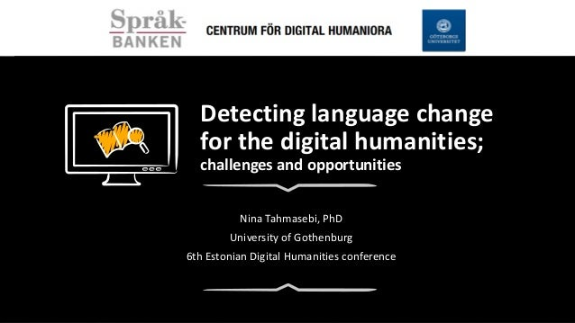 Detecting language change for the digital humanities; challenges and opportunities Nina Tahmasebi, PhD University of Gothe...