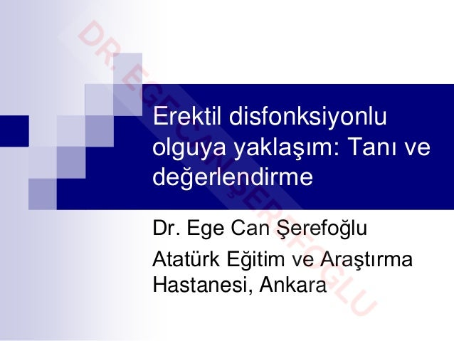 Erektil disfonksiyonlu olguya yaklaşım: Tanı ve değerlendirme Dr. Ege Can Şerefoğlu Atatürk Eğitim ve Araştırma Hastanesi,...