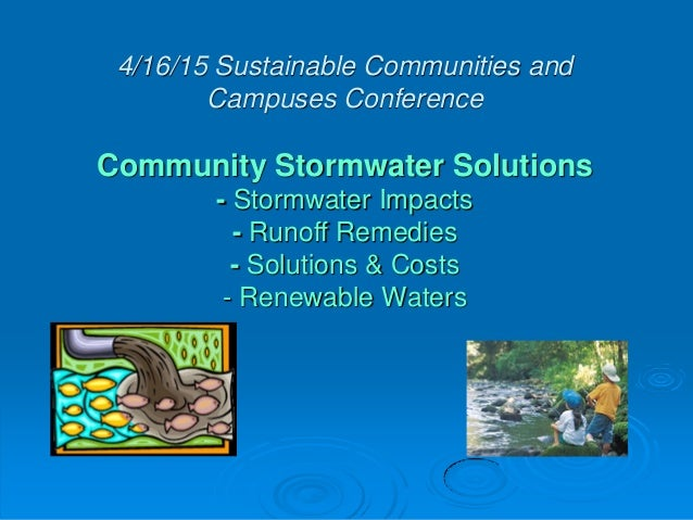 4/16/15 Sustainable Communities and Campuses Conference Community Stormwater Solutions - Stormwater Impacts - Runoff Remed...