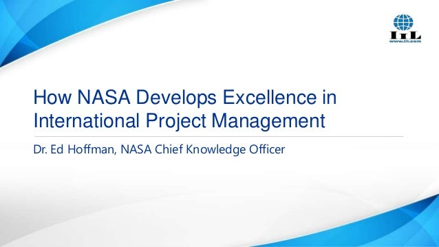 How NASA Develops Excellence in International Project Management Dr. Ed Hoffman, NASA Chief Knowledge Officer
