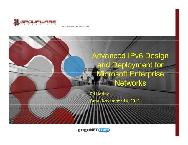 Advanced IPv6 Design and Deployment for Microsoft Enterprise      NetworksEd HorleyDate: November 14, 2012