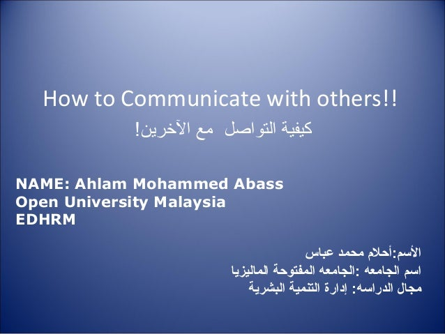 How to Communicate with others!! التواصل كيفيةالرخرين مع! NAME: Ahlam Mohammed Abass Open University Malaysia EDHR...