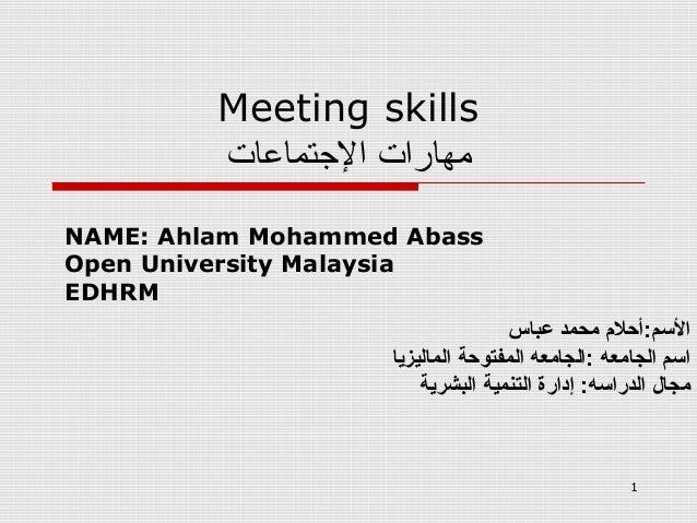 1 Meeting skills مهاراتالتجتماعات NAME: Ahlam Mohammed Abass Open University Malaysia EDHRM عباس محمد المسم:أحل م...