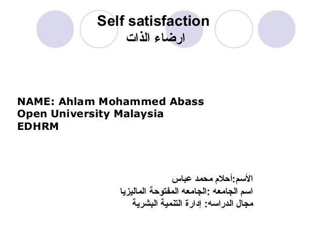 Self satisfaction الذات ارضاء NAME: Ahlam Mohammed Abass Open University Malaysia EDHRM عباس محمد المسم:أحل م ا...