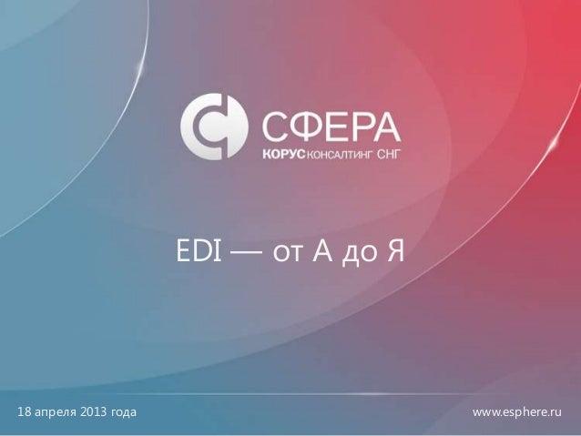 www.esphere.ruwww.esphere.ru EDI — от А до Я 18 апреля 2013 года