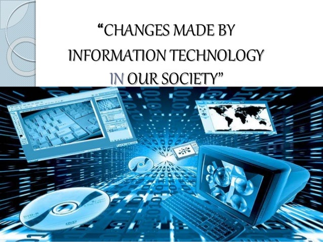 "information technology and its impact on society ""changes made by information technology in our society"""