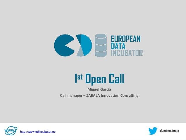 v 1st Open Call Miguel García Call manager – ZABALA Innovation Consulting http://www.edincubator.eu @edincubator
