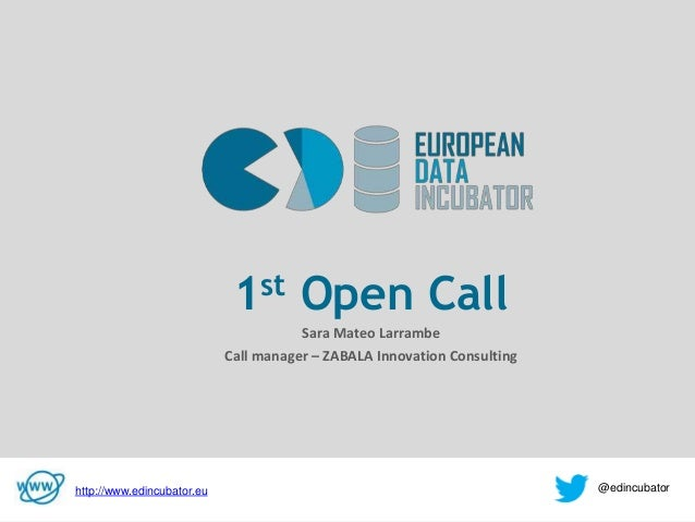 v 1st Open Call Sara Mateo Larrambe Call manager – ZABALA Innovation Consulting http://www.edincubator.eu @edincubator