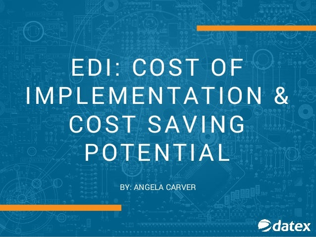 EDI: COST OF IMPLEMENTATION & COST SAVING POTENTIAL BY: ANGELA CARVER
