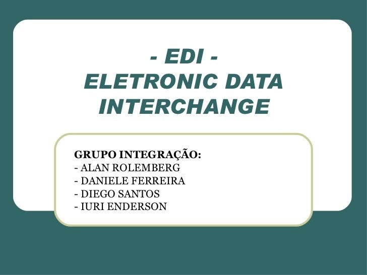 - EDI - ELETRONIC DATA INTERCHANGE GRUPO INTEGRAÇÃO: - ALAN ROLEMBERG - DANIELE FERREIRA - DIEGO SANTOS - IURI ENDERSON