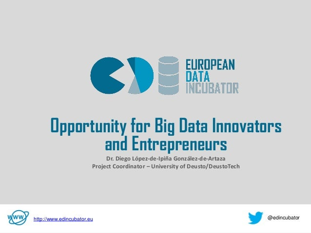 v Opportunity for Big Data Innovators and Entrepreneurs Dr. Diego López-de-Ipiña González-de-Artaza Project Coordinator – ...