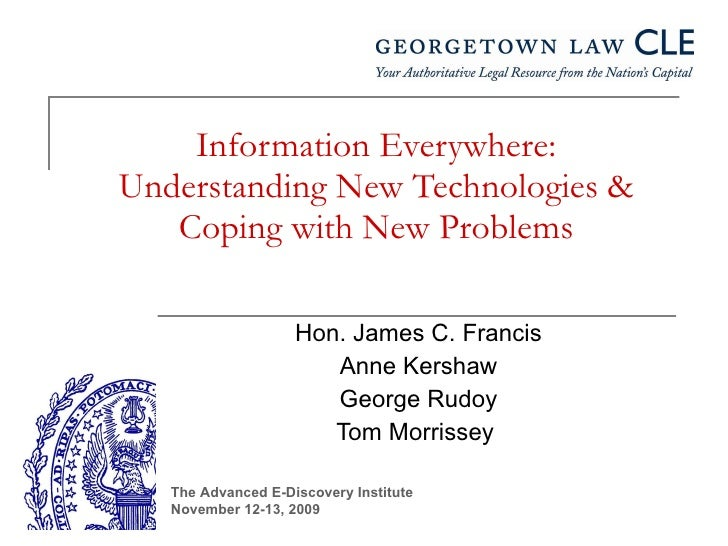 Information Everywhere: Understanding New Technologies & Coping with New Problems Hon. James C. Francis Anne Kershaw Georg...