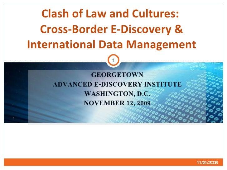 GEORGETOWN ADVANCED E-DISCOVERY INSTITUTE WASHINGTON, D.C. NOVEMBER 12, 2009 Clash of Law and Cultures:  Cross-Border E-Di...