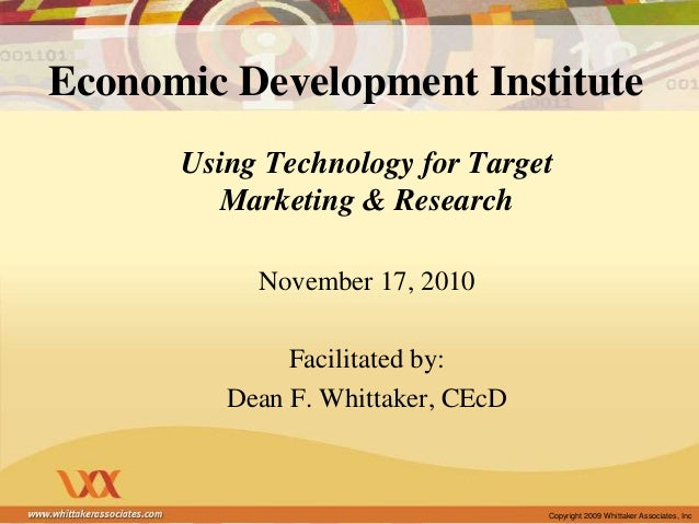 Copyright 2009 Whittaker Associates, Inc Economic Development Institute Using Technology for Target Marketing & Research N...