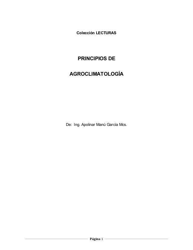 Colección LECTURAS PRINCIPIOS DE AGROCLIMATOLOGÍA De: Ing. Apolinar Manú García Mcs. Página 1