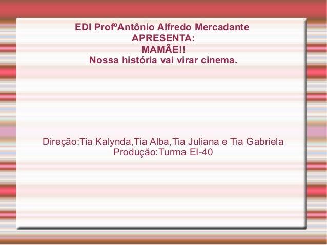 EDI ProfºAntônio Alfredo MercadanteAPRESENTA:MAMÃE!!Nossa história vai virar cinema.Direção:Tia Kalynda,Tia Alba,Tia Julia...