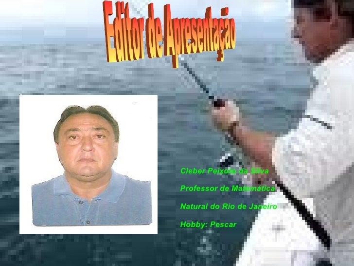 Cleber Peixoto da Silva Professor de Matemática Natural do Rio de Janeiro Hobby: Pescar Editor de Apresentação