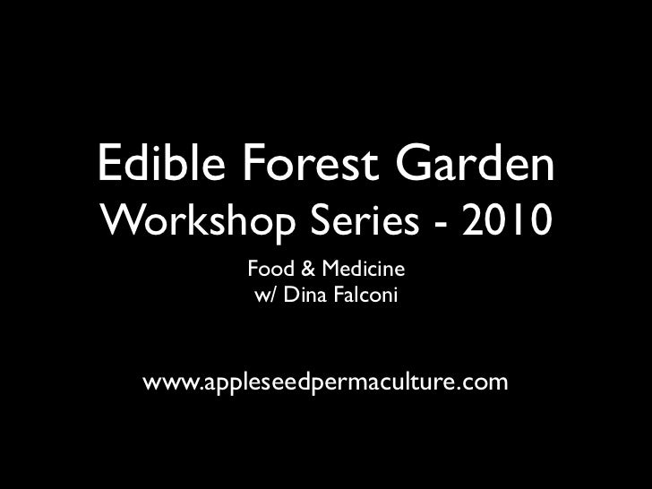 Edible Forest Garden Workshop Series - 2010           Food & Medicine            w/ Dina Falconi     www.appleseedpermacul...