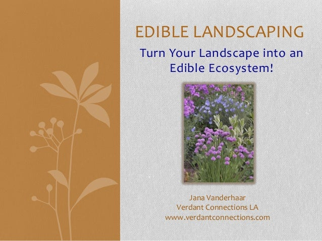 EDIBLE LANDSCAPINGTurn Your Landscape into an     Edible Ecosystem!         Jana Vanderhaar      Verdant Connections LA   ...