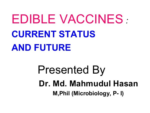 EDIBLE VACCINES : CURRENT STATUS AND FUTURE  Presented By Dr. Md. Mahmudul Hasan M,Phil (Microbiology, P- I)