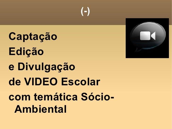 (-) <ul><li>Captação </li></ul><ul><li>Edição </li></ul><ul><li>e Divulgação </li></ul><ul><li>de VIDEO Escolar </li></ul>...