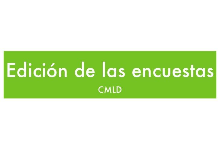 Edición de las encuestas <ul><li>CMLD </li></ul>